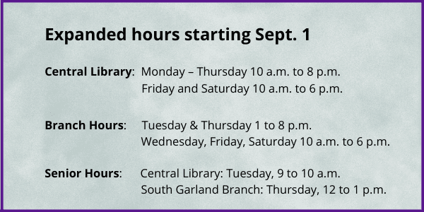 Expanded hours starting September 1: Central Library will be open 10 a.m. to 8 p.m. Monday through Thursday and 10 a.m. to 6 p.m. on Friday and Saturday; Branches will be open 1 p.m. to 8 p.m. on Tuesday and Thursday, 10 a.m. to 6 p.m. on Wednesday, Friday and Saturday